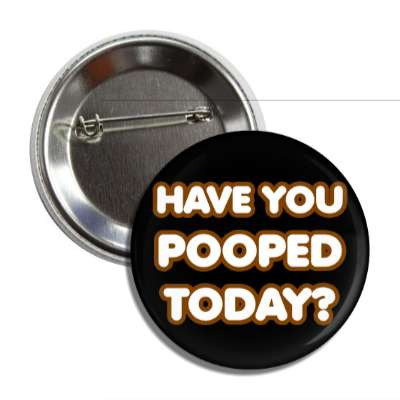 have you pooped today button