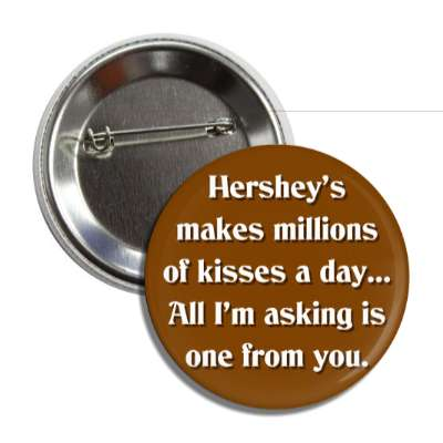 hersheys makes millions of kisses a day all im asking is one from you butto