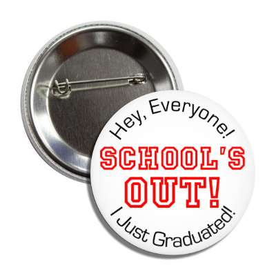 hey everyone schools out i just graduated button