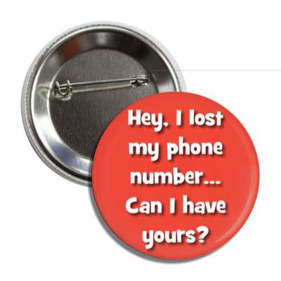 hey i lost my phone number can i have yours button