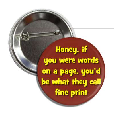 honey if you were words on a page youd be what they call fine print button