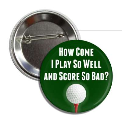how come i play so well and score so bad golfball button