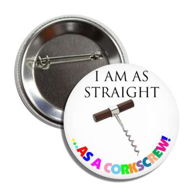 i am as straight as a corkscrew rainbow button