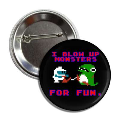 i blow up monsters for fun dig dug button