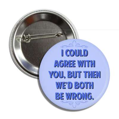 i could agree with you but then wed both be wrong button