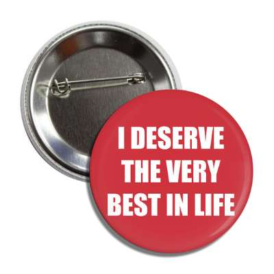 i deserve the very best in life button