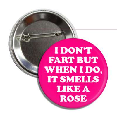 i dont fart but when i do it smells like a rose button