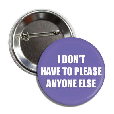 i dont have to please anyone else button