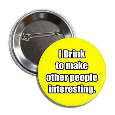i drink to make other people interesting button