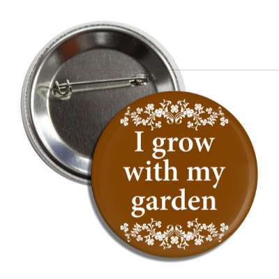 i grow with my garden floral button