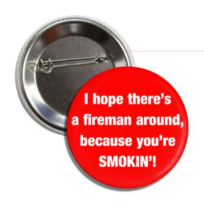 i hope theres a fireman around because youre smoking button