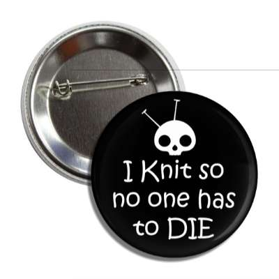 i knit so no one has to die skull yarn button