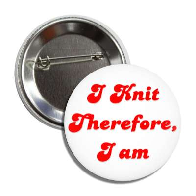 i knit therefore i am button