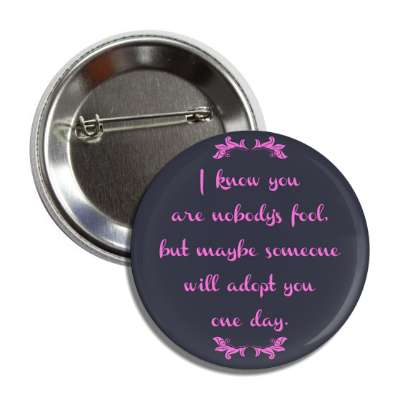i know you are nobodys fool but maybe someone will adopt you one day button
