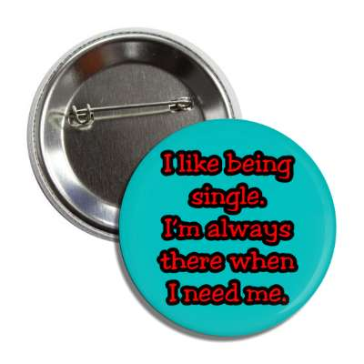 i like being single im always there when i need me button
