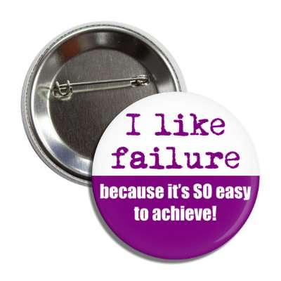 i like failure because its so easy to achieve button