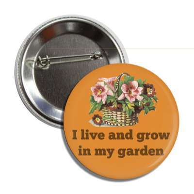 i live and grow in my garden basket of flowers button