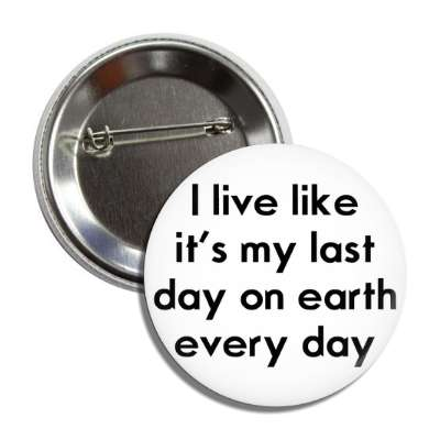 i live like its the last day on earth every day button