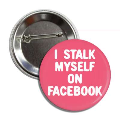 i stalk myself on facebook button