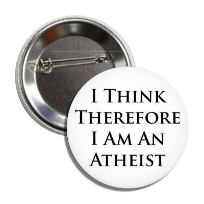 i think therefore i am an atheist button