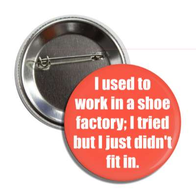 i used to work in a shoe factory i tried but i just didnt fit in button