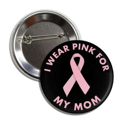 i wear pink for my mom breast cancer ribbon button