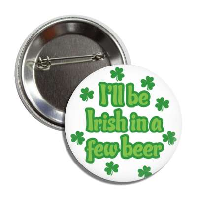 i will be irish in a few beer white shamrock button