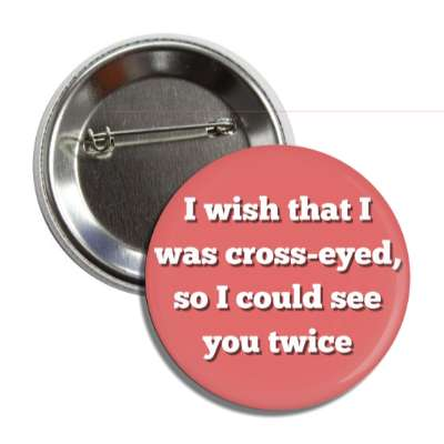 i wish that i was cross eyed so i could see you twice button