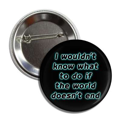 i wouldnt know what to do if the world doesnt end button