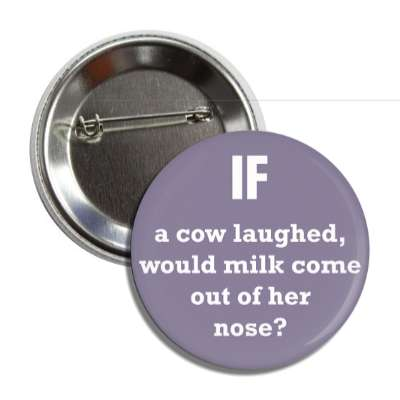 if a cow laughed would milk come out of her nose button