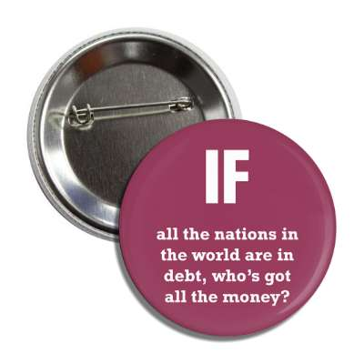 if all the nations in the world are in debt whose got all the money button
