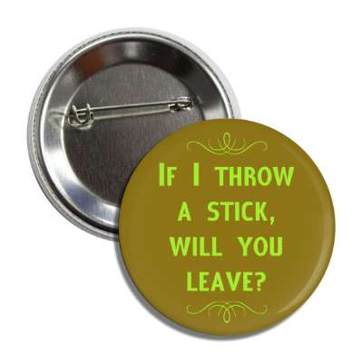 if i throw a stick will you leave button