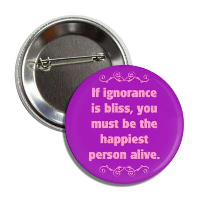 if ignorance is bliss you must be the happiest person alive button
