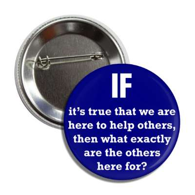 if its true that we are here to help others then what exactly are the other