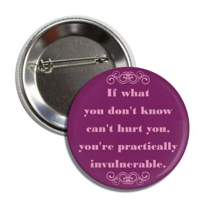 if what you dont know cant hurt you youre practically invulnerable button
