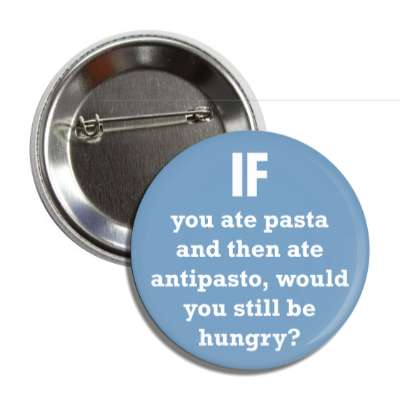 if you ate pasta and then ate antipasto would you still be hungry button