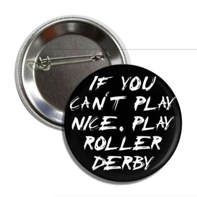 if you cant play nice play roller derby button
