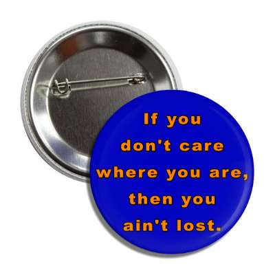 if you dont care where you are then you aint lost button