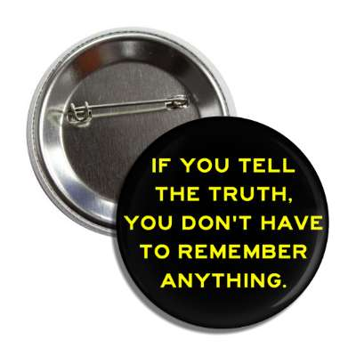 if you tell the truth you dont have to remember anything button