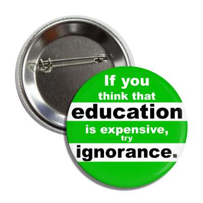 if you think that education is expensive try ignorance button