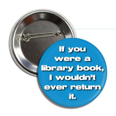 if you were a library book i wouldnt ever return it button