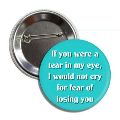 if you were a tear in my eye i would not cry for fear of losing you button