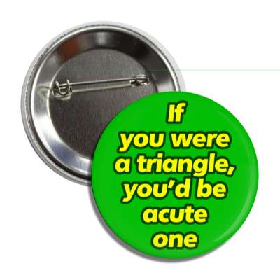 if you were a triangle youd be acute one button