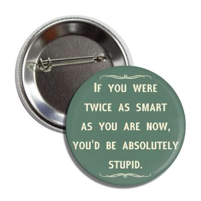 if you were twice as smart as you are now youd be absolutely stupid button