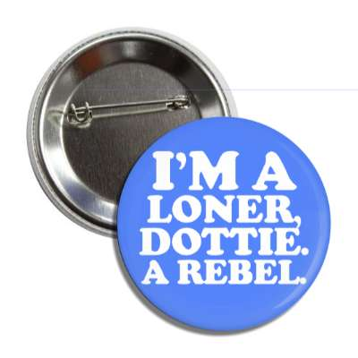 im a loner dottie a rebel button
