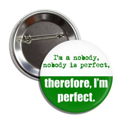 im a nobody nobody is perfect therefore im perfect button