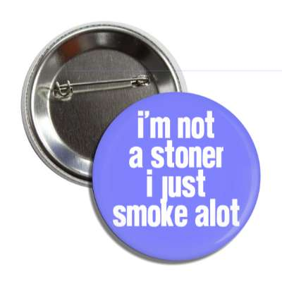im not a stoner i just smoke alot button