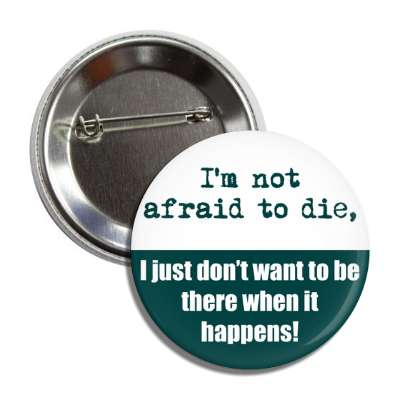 im not afraid to die i just dont want to be there when it happens button