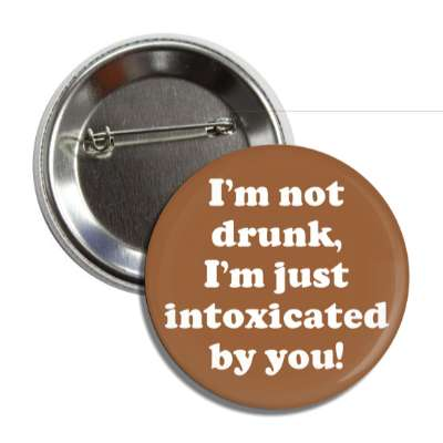 im not drunk im just intoxicated by you button