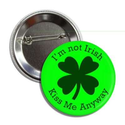 im not irish kiss me anyway four leaf clover button